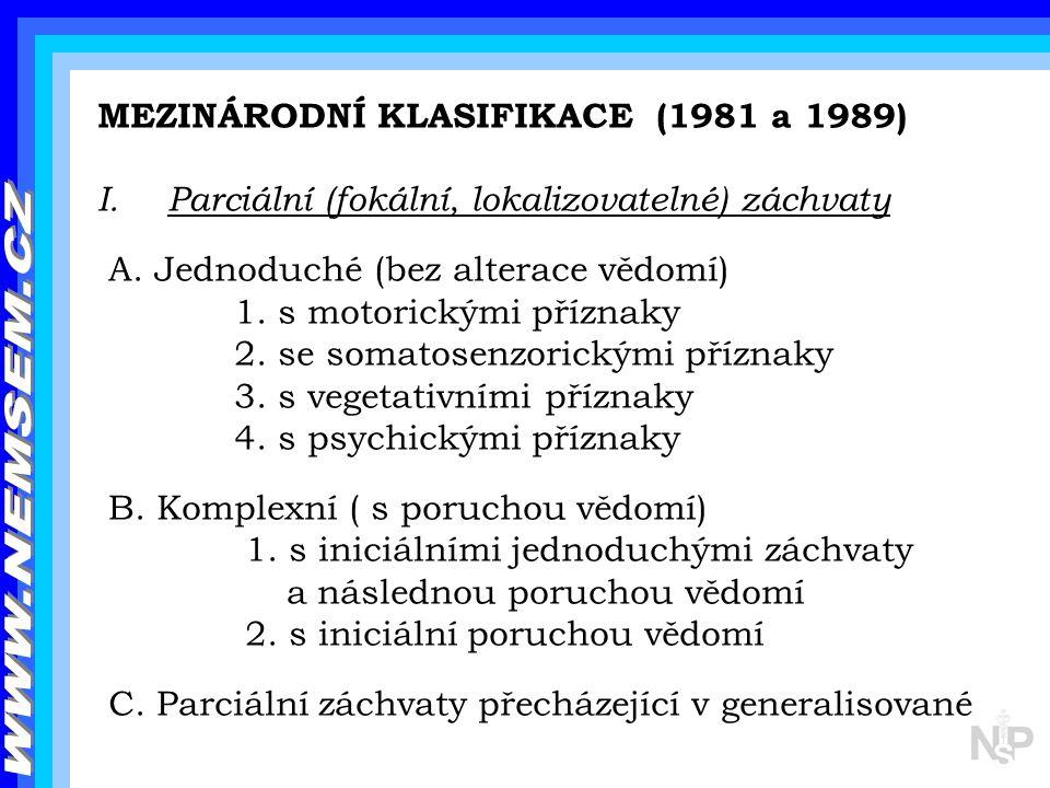MEZINÁRODNÍ KLASIFIKACE (1981 a 1989) I.Parciální (fokální, lokalizovatelné) záchvaty A. Jednoduché (bez alterace vědomí) 1. s motorickými příznaky 2.