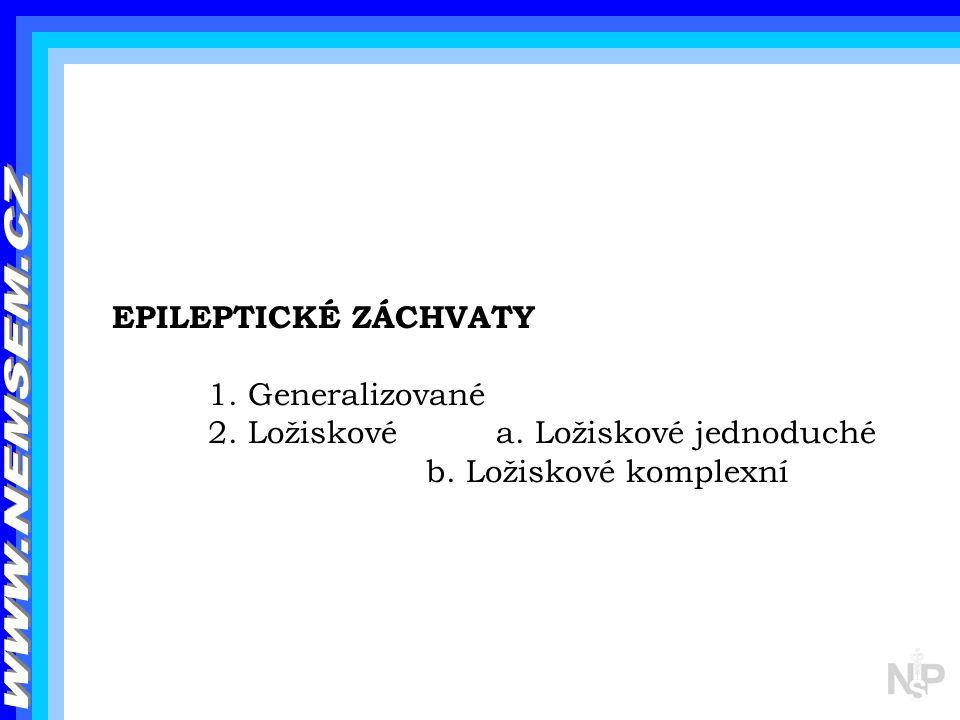EPILEPTICKÉ ZÁCHVATY 1. Generalizované 2. Ložiskové a. Ložiskové jednoduché b. Ložiskové komplexní