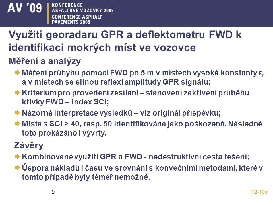 T2-10c9 Využití georadaru GPR a deflektometru FWD k identifikaci mokrých míst ve vozovce Měření a analýzy  Měření průhybu pomocí FWD po 5 m v místech vysoké konstanty ε r a v místech se silnou reflexí amplitudy GPR signálu;  Kriterium pro provedení zesílení – stanovení zakřivení průběhu křivky FWD – index SCI;  Názorná interpretace výsledků – viz originál příspěvku;  Místa s SCI > 40, resp.