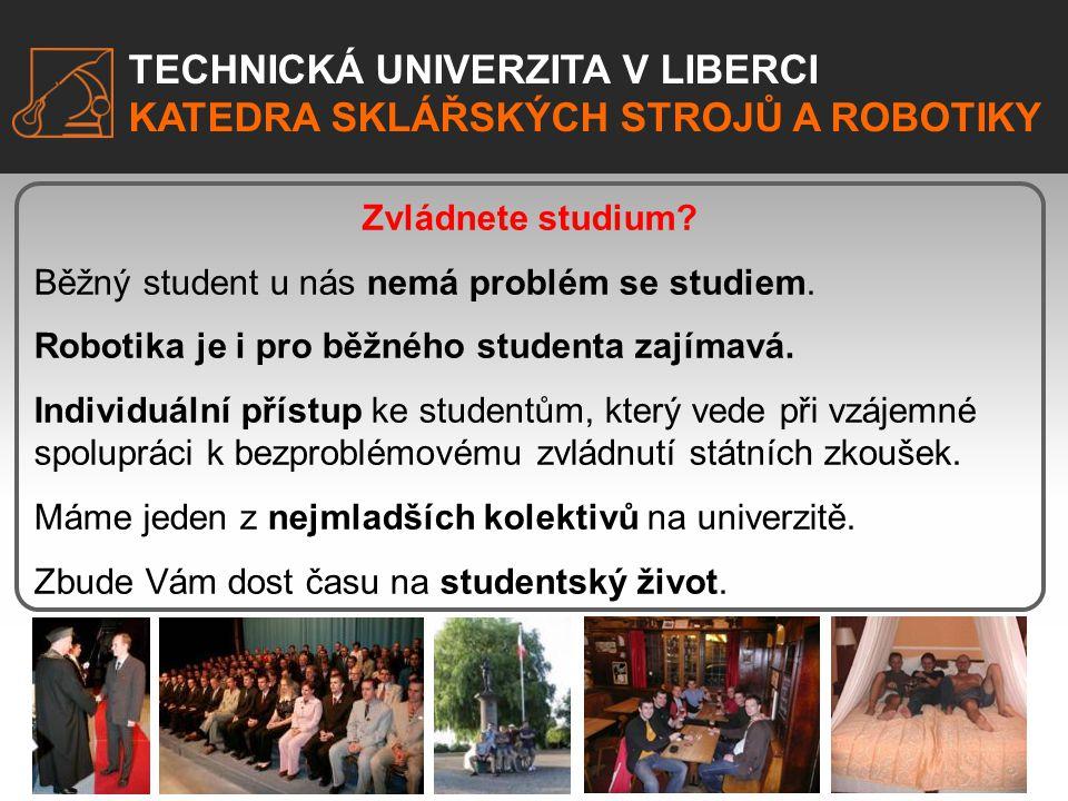 TECHNICKÁ UNIVERZITA V LIBERCI KATEDRA SKLÁŘSKÝCH STROJŮ A ROBOTIKY Zvládnete studium? Běžný student u nás nemá problém se studiem. Robotika je i pro