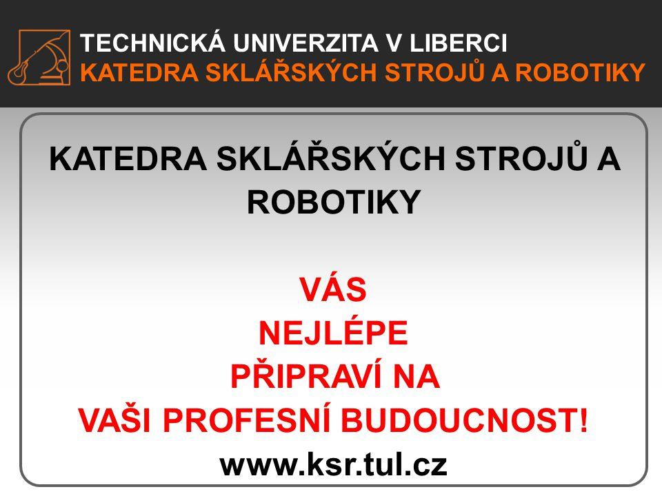 TECHNICKÁ UNIVERZITA V LIBERCI KATEDRA SKLÁŘSKÝCH STROJŮ A ROBOTIKY VÁS NEJLÉPE PŘIPRAVÍ NA VAŠI PROFESNÍ BUDOUCNOST! www.ksr.tul.cz