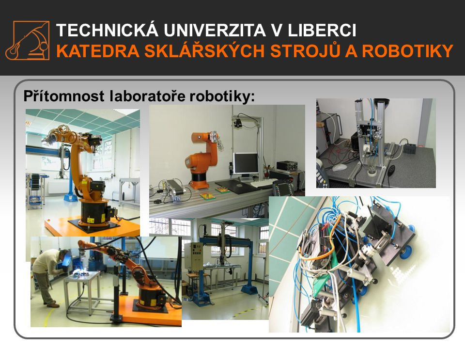 TECHNICKÁ UNIVERZITA V LIBERCI KATEDRA SKLÁŘSKÝCH STROJŮ A ROBOTIKY Přítomnost laboratoře robotiky: