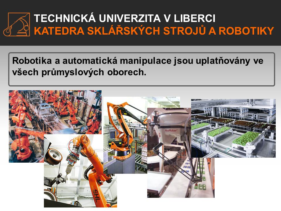 TECHNICKÁ UNIVERZITA V LIBERCI KATEDRA SKLÁŘSKÝCH STROJŮ A ROBOTIKY TECHNICKÁ UNIVERZITA V LIBERCI KATEDRA SKLÁŘSKÝCH STROJŮ A ROBOTIKY Robotika a aut