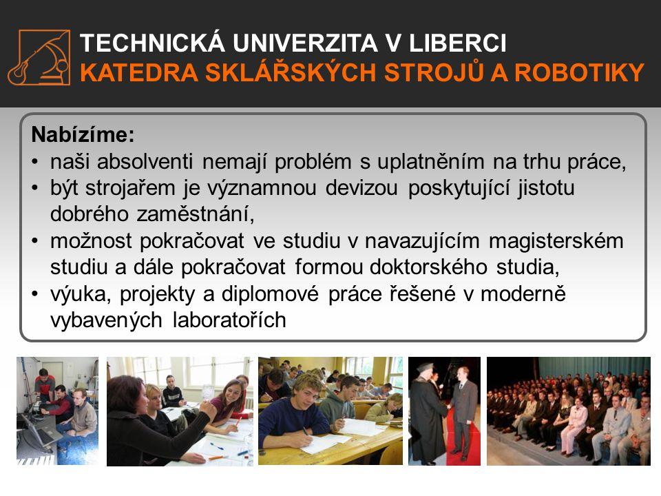 TECHNICKÁ UNIVERZITA V LIBERCI KATEDRA SKLÁŘSKÝCH STROJŮ A ROBOTIKY Nabízíme: •naši absolventi nemají problém s uplatněním na trhu práce, •být strojař
