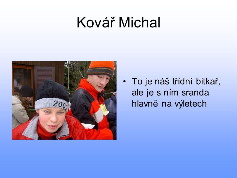 Kovář Michal •To je náš třídní bitkař, ale je s ním sranda hlavně na výletech