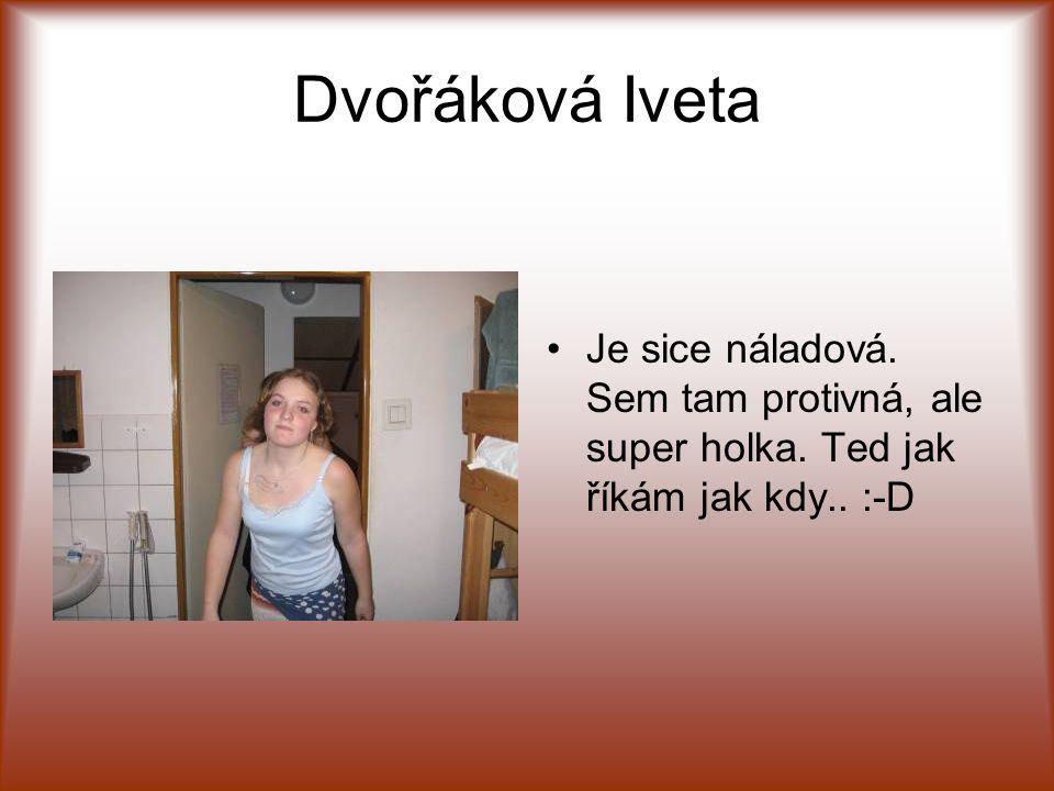 Dvořáková Iveta •J•Je sice náladová. Sem tam protivná, ale super holka. Ted jak říkám jak kdy.. :-D
