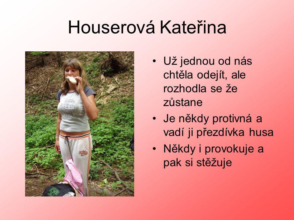 Houserová Kateřina •Už jednou od nás chtěla odejít, ale rozhodla se že zůstane •Je někdy protivná a vadí ji přezdívka husa •Někdy i provokuje a pak si