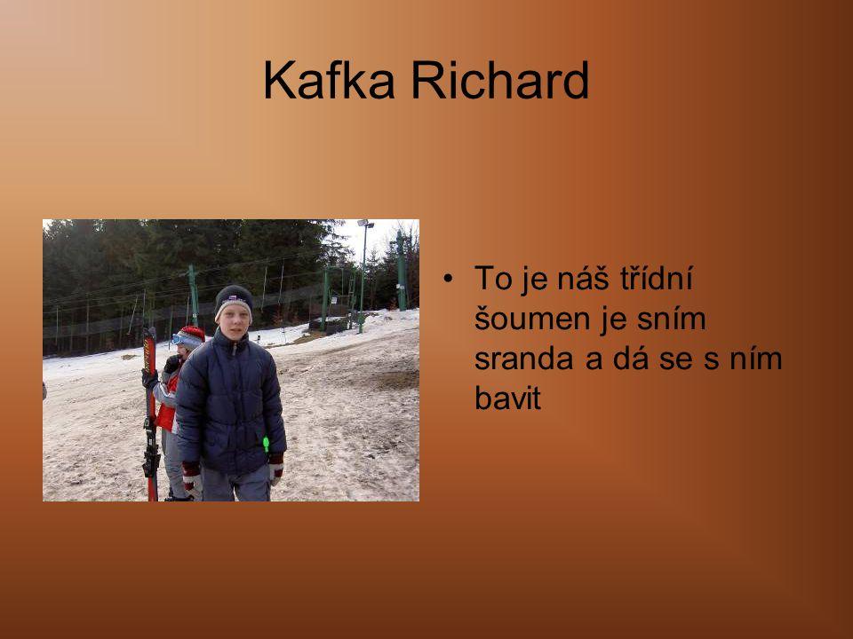 Kafka Richard •To je náš třídní šoumen je sním sranda a dá se s ním bavit