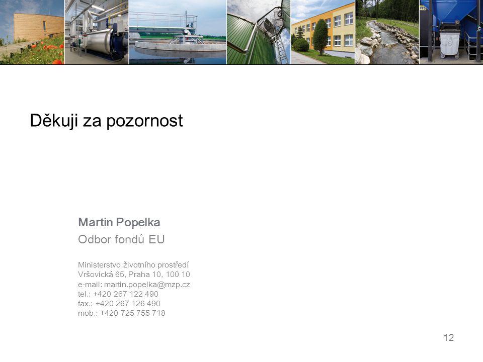 12 Děkuji za pozornost Martin Popelka Odbor fondů EU Ministerstvo životního prostředí Vršovická 65, Praha 10, 100 10 e-mail: martin.popelka@mzp.cz tel