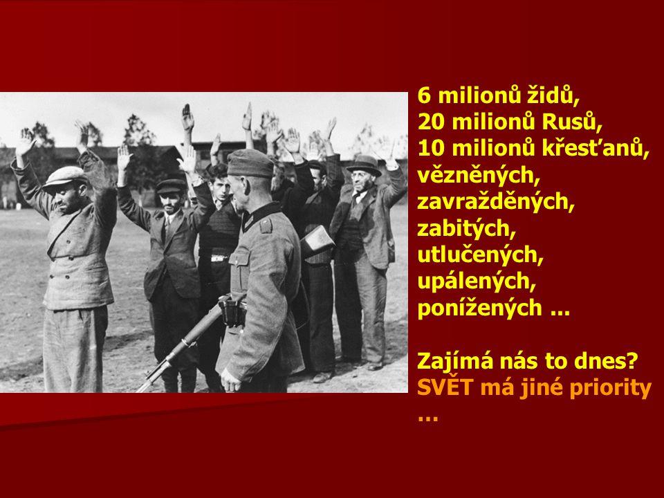 6 milionů židů, 20 milionů Rusů, 10 milionů křesťanů, vězněných, zavražděných, zabitých, utlučených, upálených, ponížených...