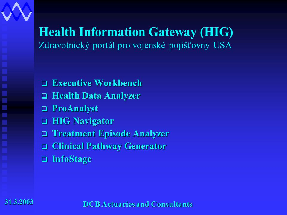 Health Information Gateway (HIG) Zdravotnický portál pro vojenské pojišťovny USA  Executive Workbench  Health Data Analyzer  ProAnalyst  HIG Navigator  Treatment Episode Analyzer  Clinical Pathway Generator  InfoStage 31.3.2003 31.3.2003 DCB Actuaries and Consultants