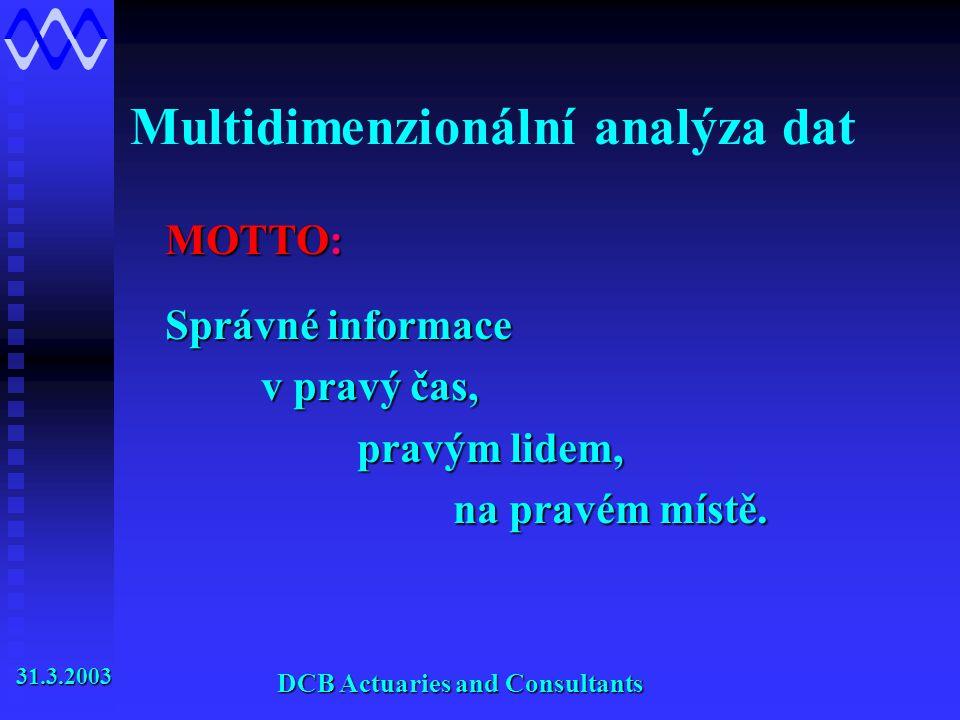 Multidimenzionální analýza dat DCB Actuaries and Consultants MOTTO: Správné informace v pravý čas, pravým lidem, na pravém místě.