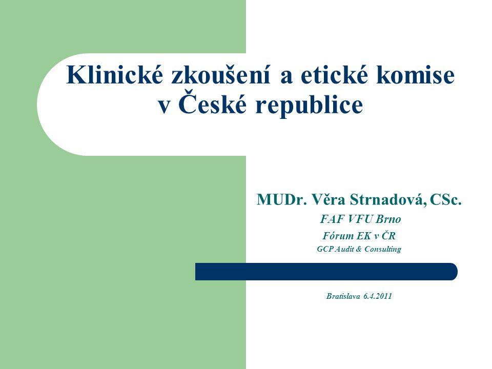 Klinické zkoušení a etické komise v České republice MUDr. Věra Strnadová, CSc. FAF VFU Brno Fórum EK v ČR GCP Audit & Consulting Bratislava 6.4.2011