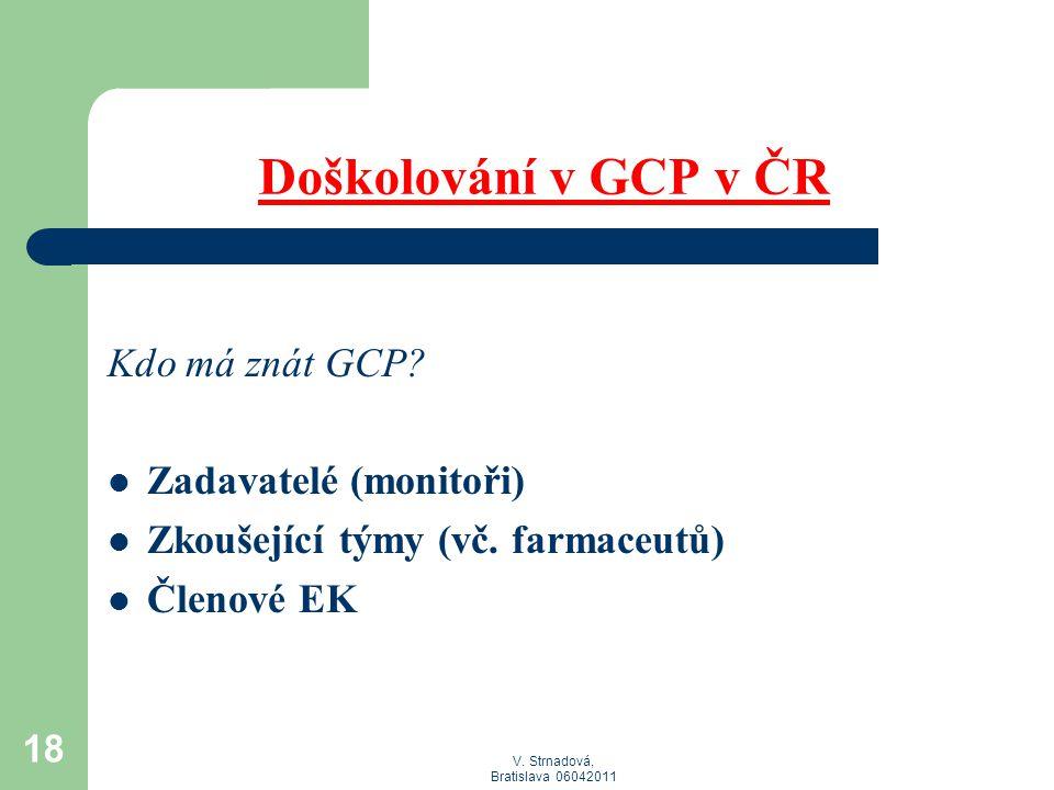 V. Strnadová, Bratislava 06042011 Doškolování v GCP v ČR Kdo má znát GCP?  Zadavatelé (monitoři)  Zkoušející týmy (vč. farmaceutů)  Členové EK 18