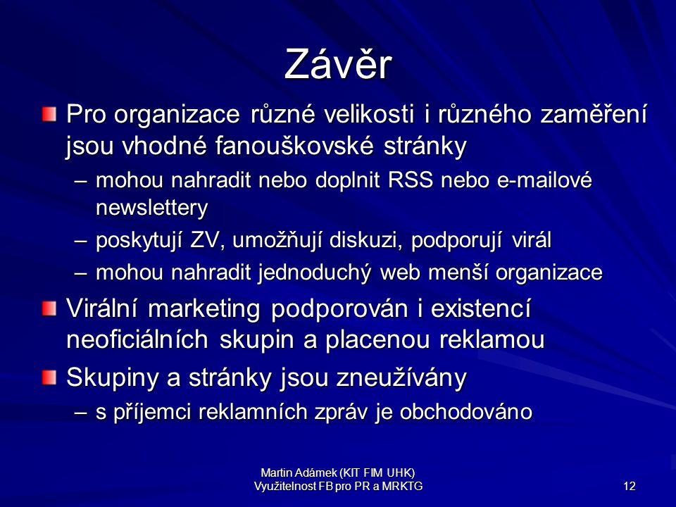 Martin Adámek (KIT FIM UHK) Využitelnost FB pro PR a MRKTG 12 Závěr Pro organizace různé velikosti i různého zaměření jsou vhodné fanouškovské stránky
