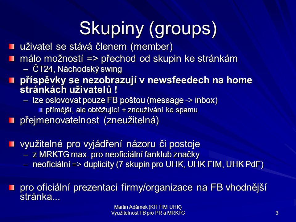 Martin Adámek (KIT FIM UHK) Využitelnost FB pro PR a MRKTG 3 Skupiny (groups) uživatel se stává členem (member) málo možností => přechod od skupin ke stránkám –ČT24, Náchodský swing příspěvky se nezobrazují v newsfeedech na home stránkách uživatelů .