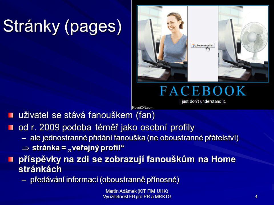 Martin Adámek (KIT FIM UHK) Využitelnost FB pro PR a MRKTG 5 Stránky (pages) projev loajality (stejně jako u skupin) nelze přejmenovat –nevýhoda pro provozovatele, jistota pro uživatele vhodné pro oficiální prezentaci firmy/organizace –ale užívají i fankluby, vč.