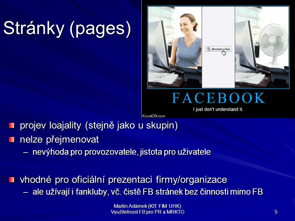 Martin Adámek (KIT FIM UHK) Využitelnost FB pro PR a MRKTG 6 Stránky místo RSS či e-mailu zobrazování příspěvků na home stránkách uživatelů => náhrada RSS kanálů –uživatel vidí novinky ode všech na jednom místě lineárně, netříděné (ale odkaz na stránku zdroje se všemi informacemi) –navíc snadná rychlá ZV => dobré pro PR diskuze, podněty a náměty, postřehy, názory FB stránka může importovat 1 RSS kanál  vyšší efektivita provozu (ne zadávání všeho dvakrát)  snadná úvodní implementace (bez zásahu do webu či metod firmy)  FB i komplementem RSS, ne jen substitutem .