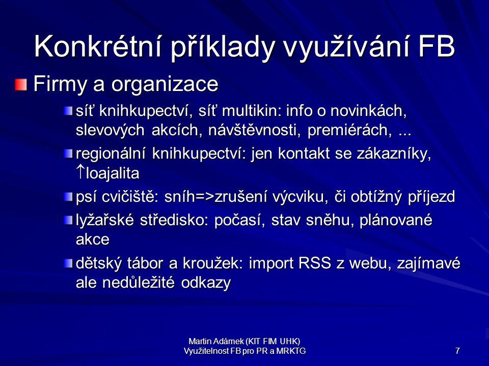 Martin Adámek (KIT FIM UHK) Využitelnost FB pro PR a MRKTG 7 Konkrétní příklady využívání FB Firmy a organizace síť knihkupectví, síť multikin: info o novinkách, slevových akcích, návštěvnosti, premiérách,...