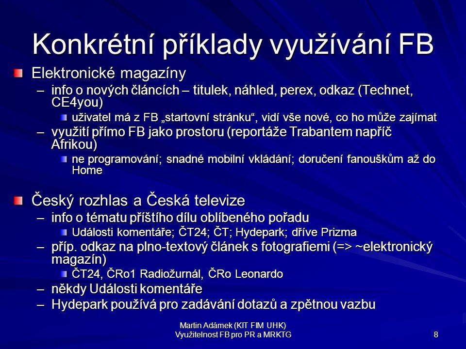 """Martin Adámek (KIT FIM UHK) Využitelnost FB pro PR a MRKTG 8 Konkrétní příklady využívání FB Elektronické magazíny –info o nových článcích – titulek, náhled, perex, odkaz (Technet, CE4you) uživatel má z FB """"startovní stránku , vidí vše nové, co ho může zajímat –využití přímo FB jako prostoru (reportáže Trabantem napříč Afrikou) ne programování; snadné mobilní vkládání; doručení fanouškům až do Home Český rozhlas a Česká televize –info o tématu příštího dílu oblíbeného pořadu Události komentáře; ČT24; ČT; Hydepark; dříve Prizma –příp."""