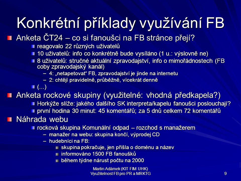 """Martin Adámek (KIT FIM UHK) Využitelnost FB pro PR a MRKTG 10 Zneužitelnost přejmenování skupiny z """"(...) vyhraje každý týden IPHONE! na """"Mladí lidé volí Jiřího Paroubka! (leden 2010) na internetu nabízeny k prodeji """"nesmyslné české skupiny/stránky s uživateli –distribuční kanál pro spam na FB –i přes 29'700 fanoušků jedné české stránky """"Začínám panikařit, když mi někdo řekne: Potřebuju s tebou mluvit."""