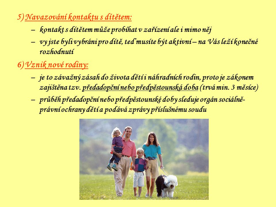 5) Navazování kontaktu s dítětem: –kontakt s dítětem může probíhat v zařízení ale i mimo něj –vy jste byli vybráni pro dítě, teď musíte být aktivní – na Vás leží konečné rozhodnutí 6) Vznik nové rodiny: –je to závažný zásah do života dětí i náhradních rodin, proto je zákonem zajištěna tzv.