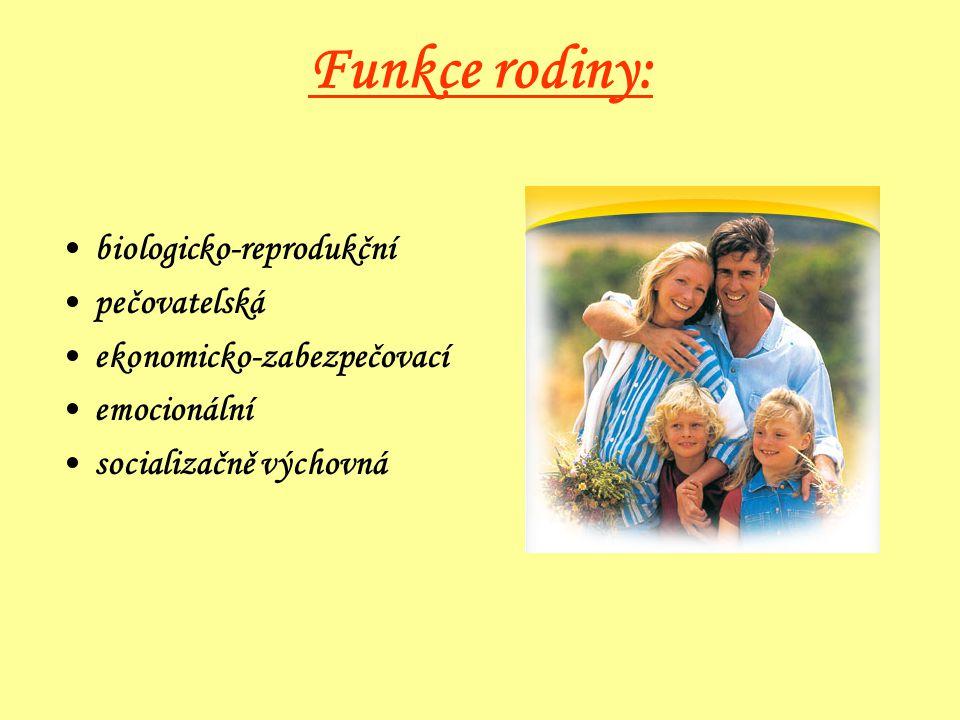 Funkce rodiny: •biologicko-reprodukční •pečovatelská •ekonomicko-zabezpečovací •emocionální •socializačně výchovná