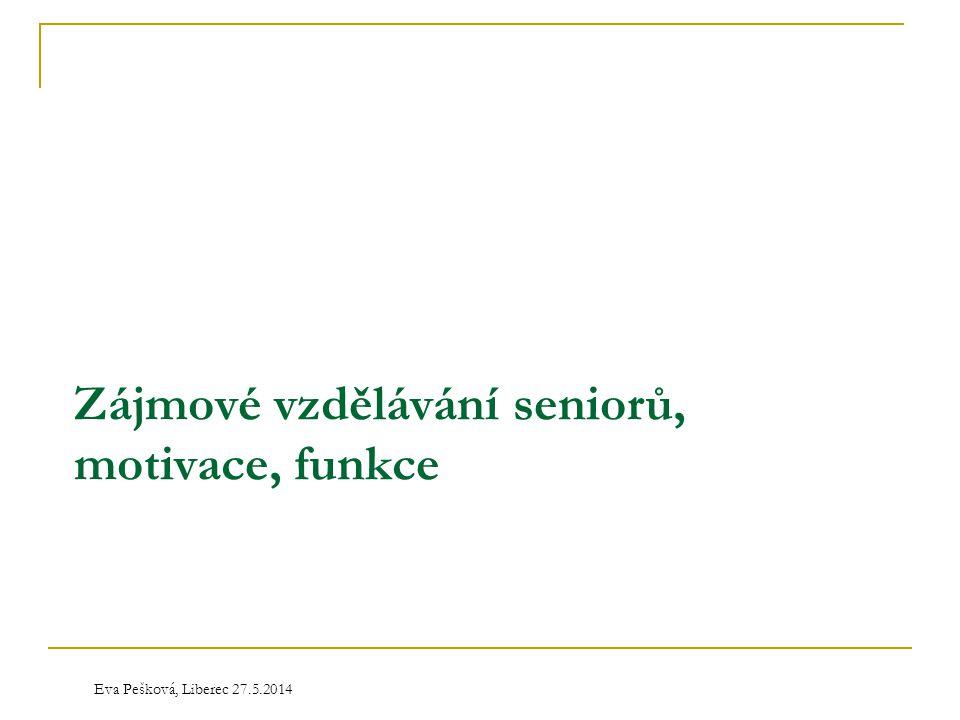 Eva Pešková, Liberec 27.5.2014 Zájmové vzdělávání seniorů, motivace, funkce