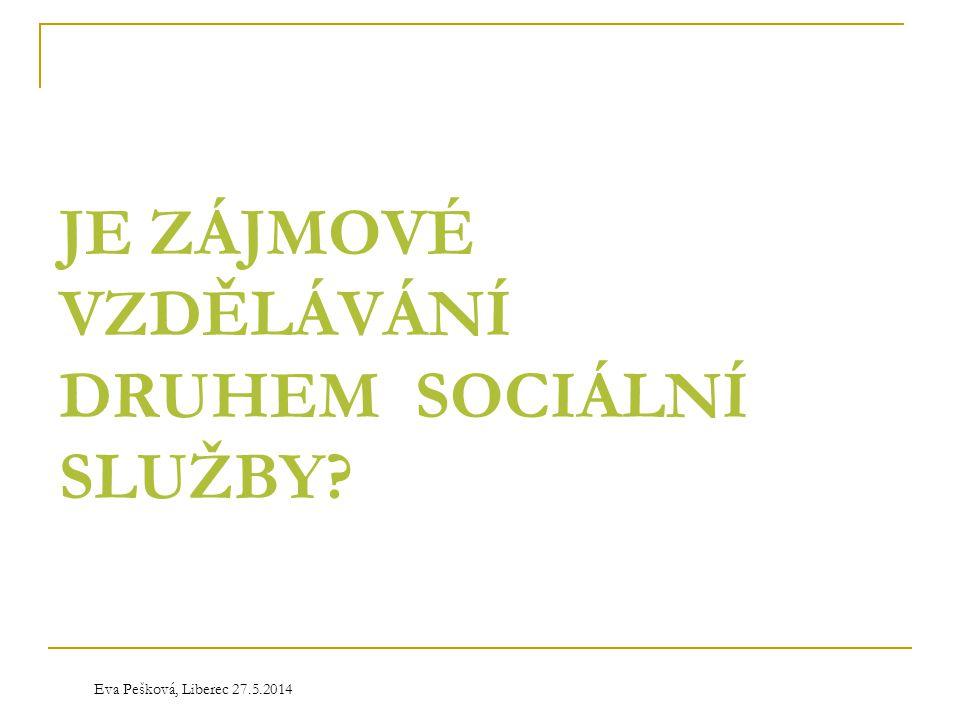 Eva Pešková, Liberec 27.5.2014 JE ZÁJMOVÉ VZDĚLÁVÁNÍ DRUHEM SOCIÁLNÍ SLUŽBY?