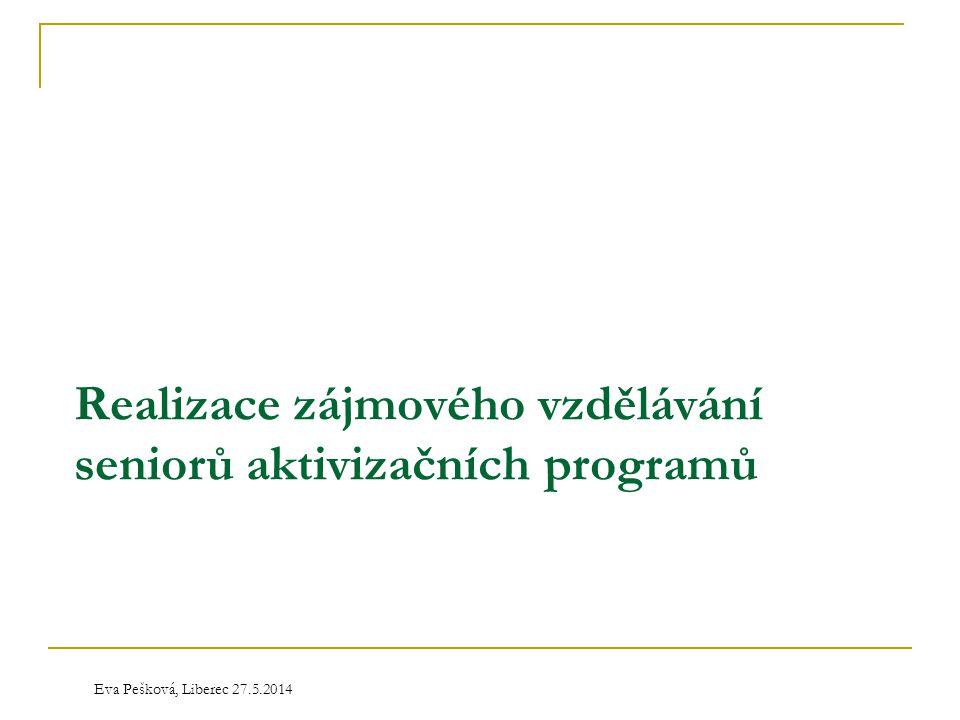 Eva Pešková, Liberec 27.5.2014 Realizace zájmového vzdělávání seniorů aktivizačních programů