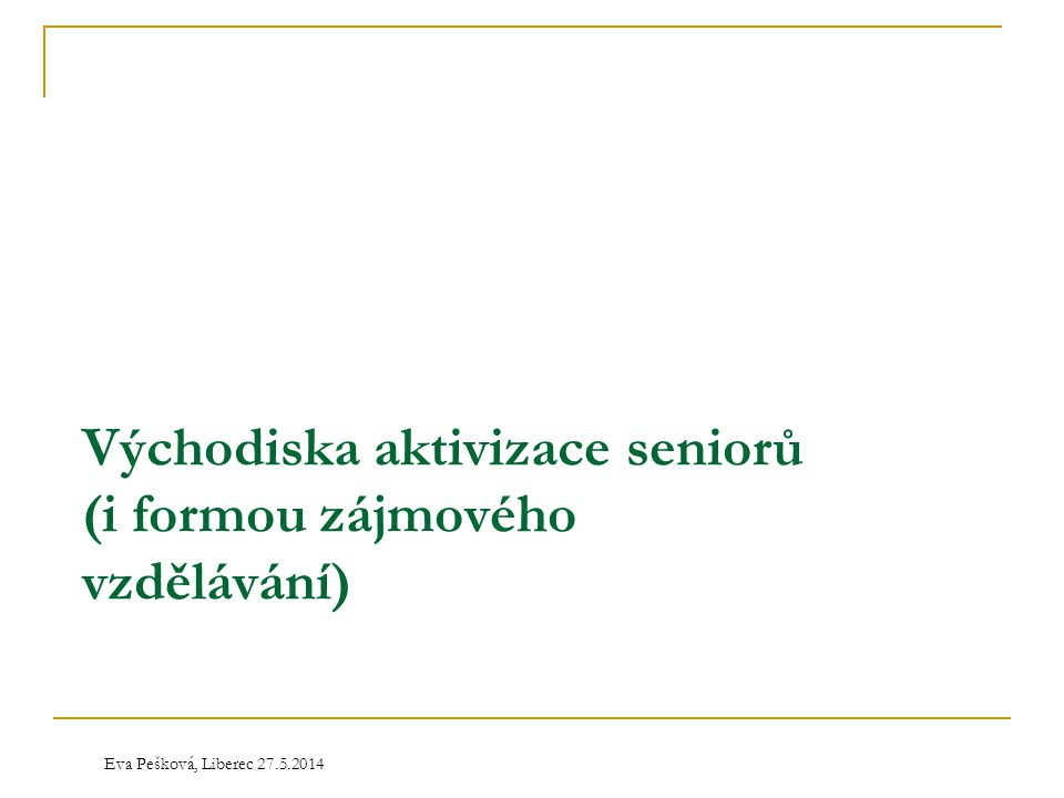Eva Pešková, Liberec 27.5.2014 Východiska aktivizace seniorů (i formou zájmového vzdělávání)