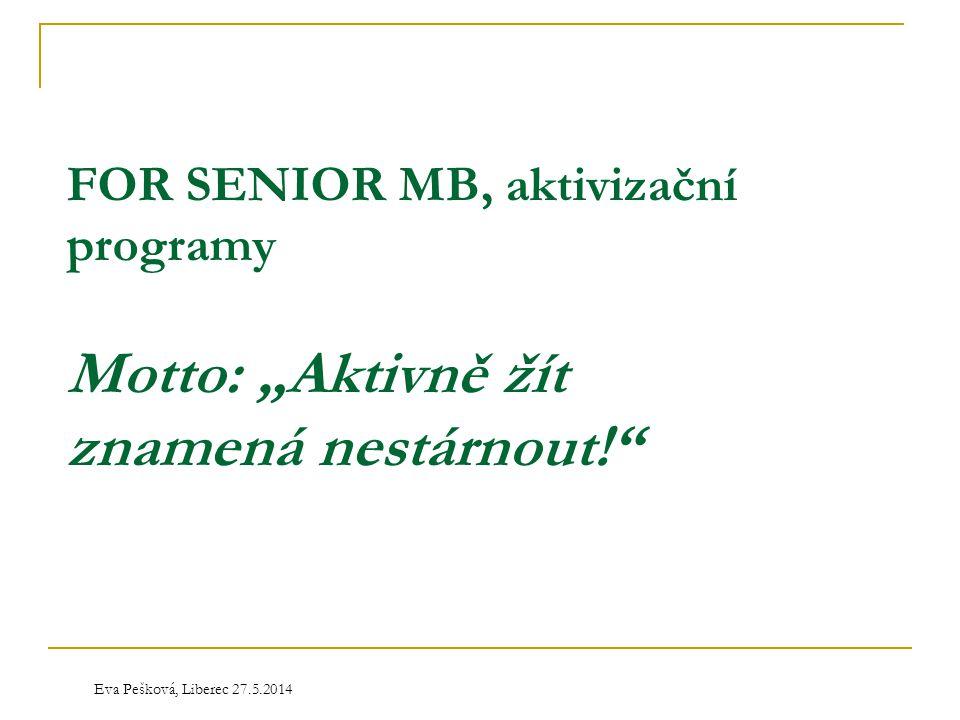 """Eva Pešková, Liberec 27.5.2014 FOR SENIOR MB, aktivizační programy Motto: """"Aktivně žít znamená nestárnout!"""""""
