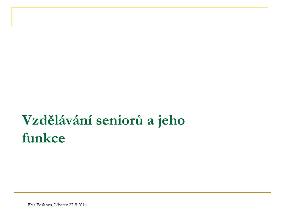Eva Pešková, Liberec 27.5.2014 Vzdělávání seniorů a jeho funkce