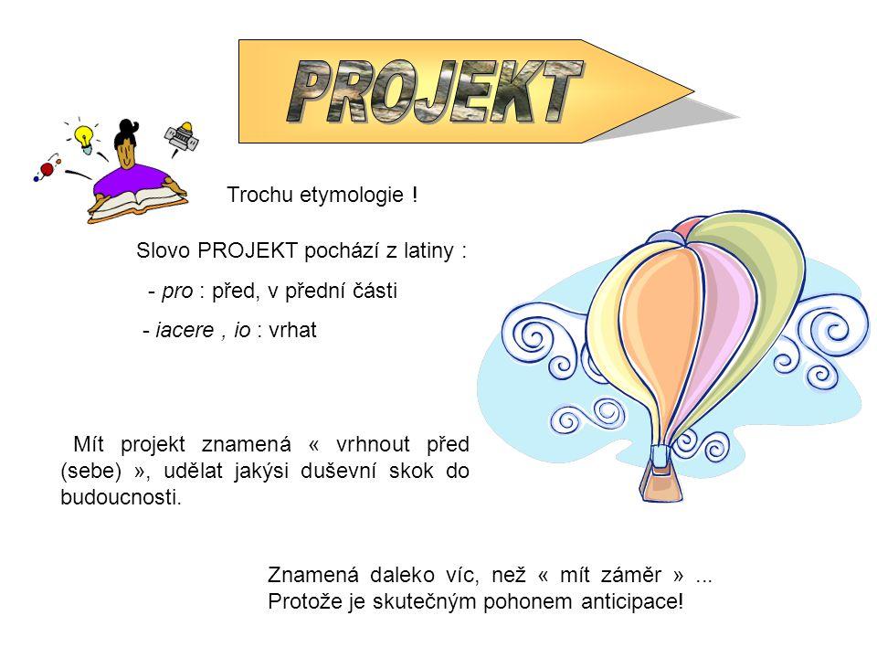 Trochu etymologie ! Slovo PROJEKT pochází z latiny : - pro : před, v přední části - iacere, io : vrhat Mít projekt znamená « vrhnout před (sebe) », ud