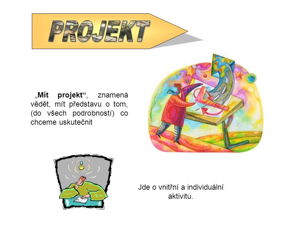 """""""Mít projekt"""", znamená vědět, mít představu o tom, (do všech podrobností) co chceme uskutečnit Jde o vnitřní a individuální aktivitu."""