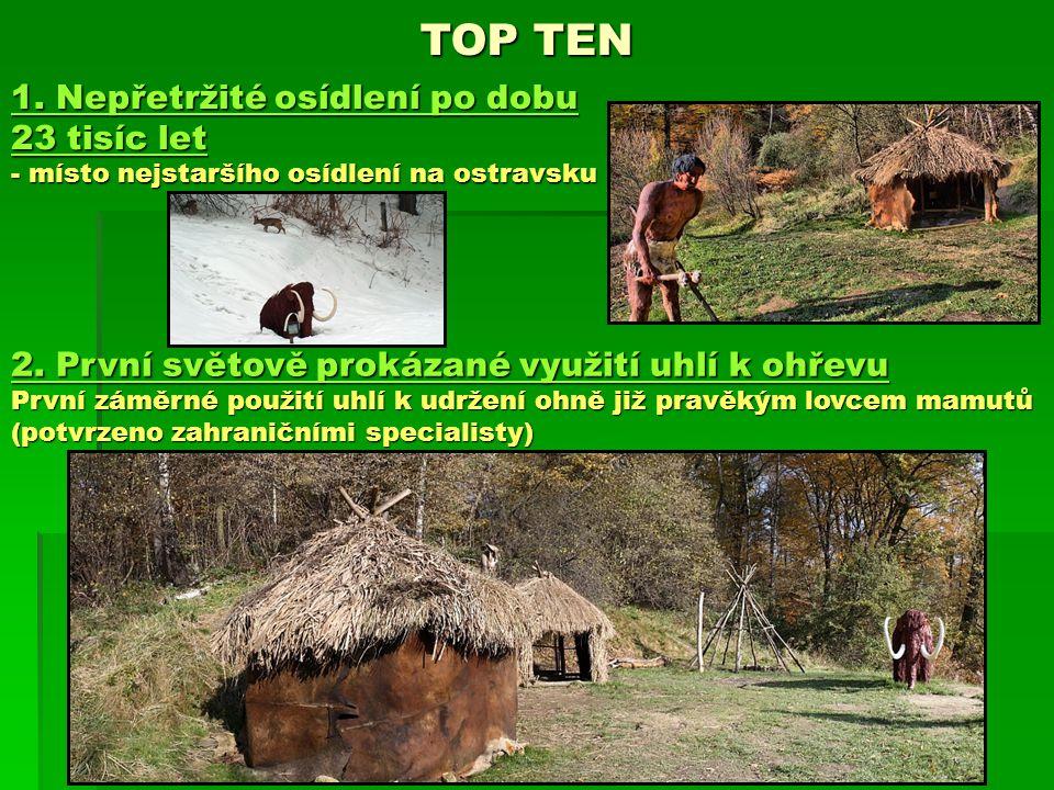 TOP TEN 1. Nepřetržité osídlení po dobu 23 tisíc let - místo nejstaršího osídlení na ostravsku 2. První světově prokázané využití uhlí k ohřevu První