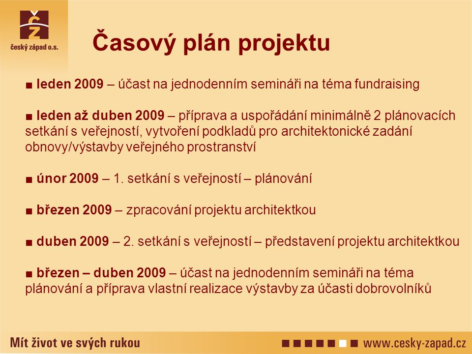 ■ leden 2009 – účast na jednodenním semináři na téma fundraising ■ leden až duben 2009 – příprava a uspořádání minimálně 2 plánovacích setkání s veřejností, vytvoření podkladů pro architektonické zadání obnovy/výstavby veřejného prostranství ■ únor 2009 – 1.