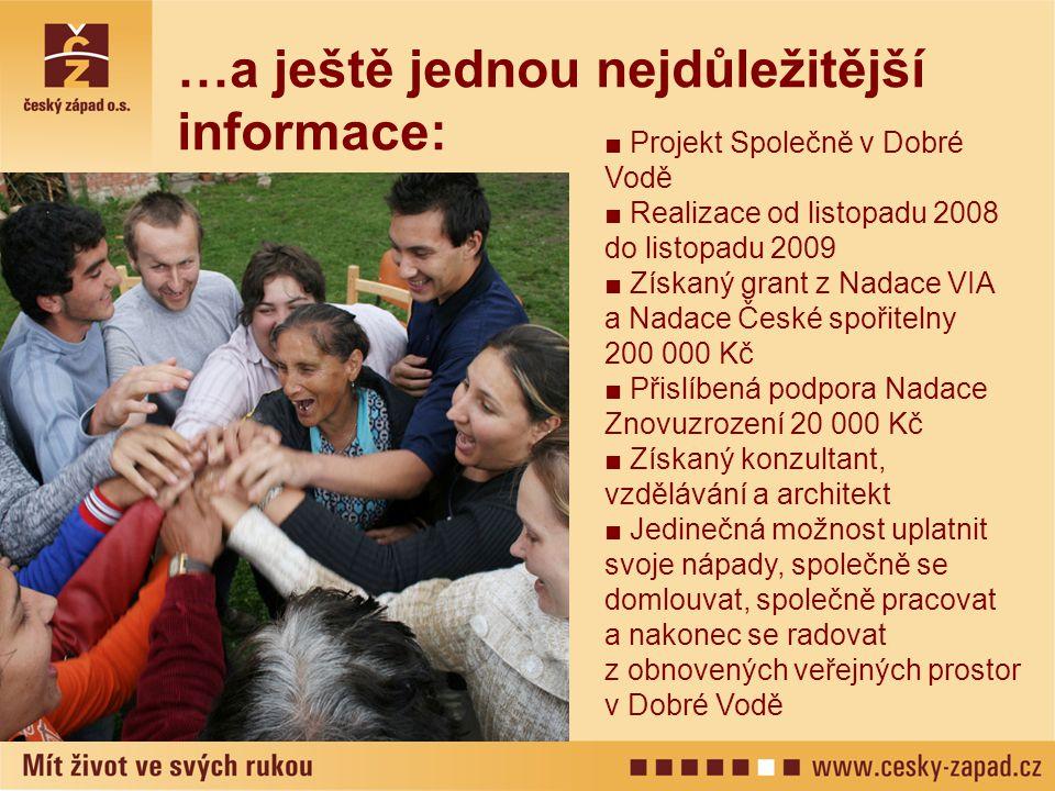 …a ještě jednou nejdůležitější informace: ■ Projekt Společně v Dobré Vodě ■ Realizace od listopadu 2008 do listopadu 2009 ■ Získaný grant z Nadace VIA