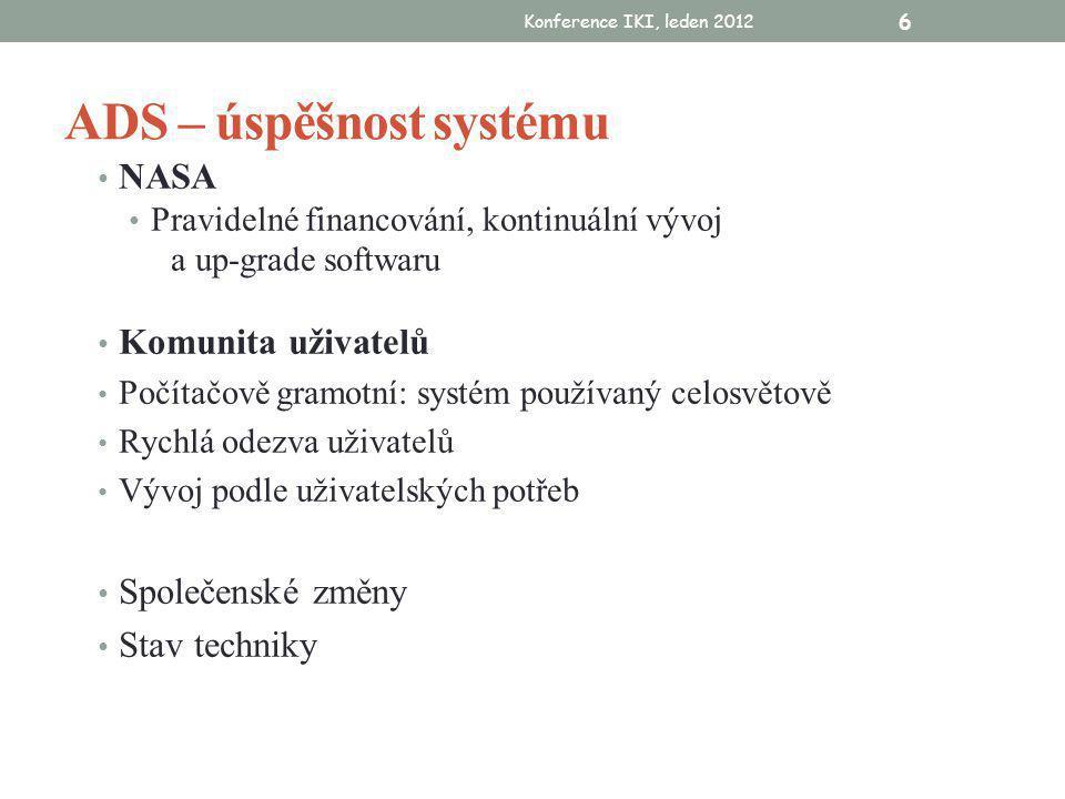 Konference IKI, leden 2012 6 ADS – úspěšnost systému • NASA • Pravidelné financování, kontinuální vývoj a up-grade softwaru • Komunita uživatelů • Počítačově gramotní: systém používaný celosvětově • Rychlá odezva uživatelů • Vývoj podle uživatelských potřeb • Společenské změny • Stav techniky