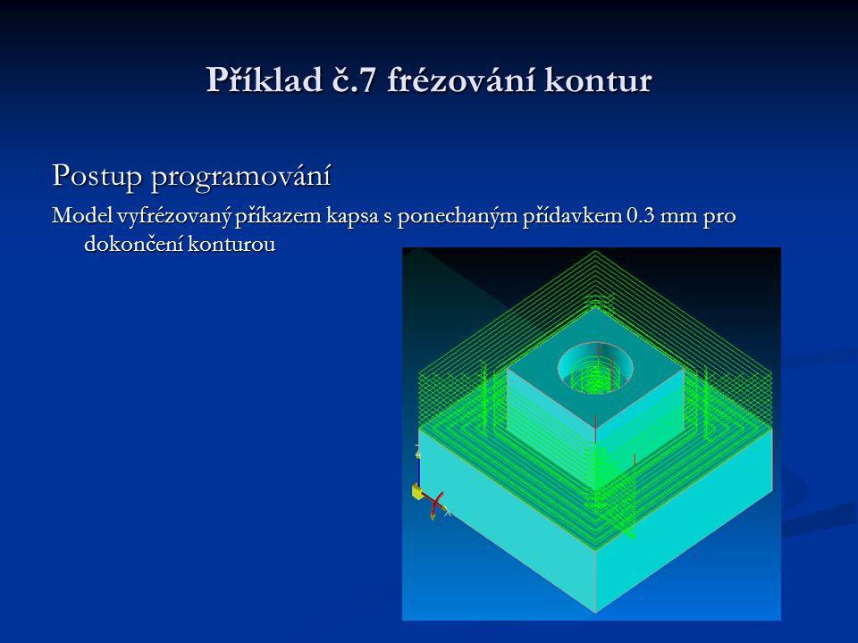Příklad č.7 frézování kontur Postup programování Model vyfrézovaný příkazem kapsa s ponechaným přídavkem 0.3 mm pro dokončení konturou