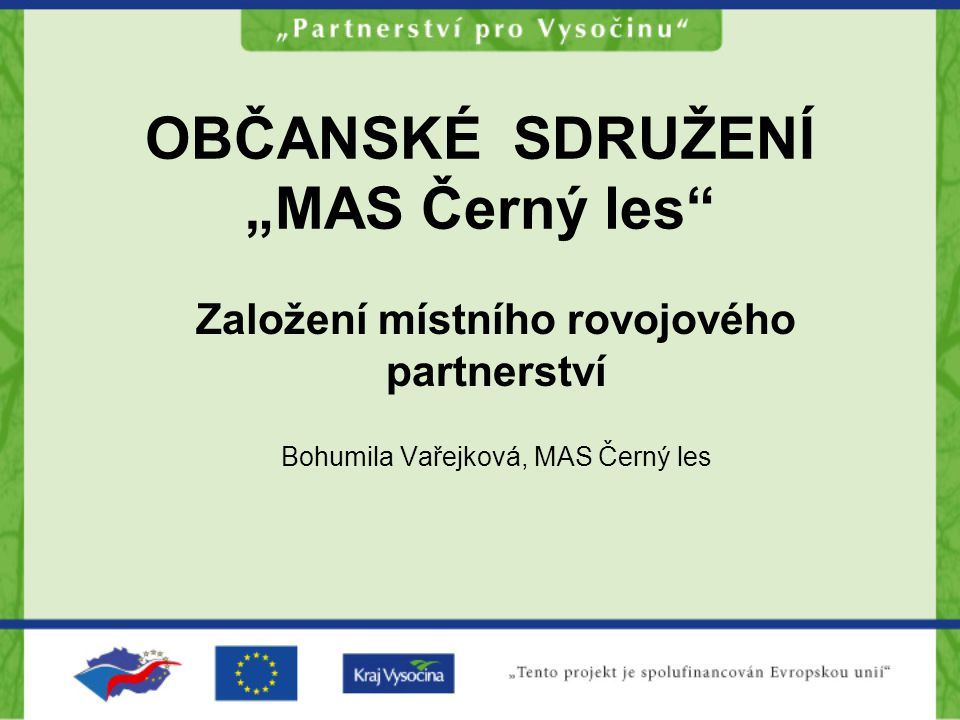 """OBČANSKÉ SDRUŽENÍ """"MAS Černý les"""" Založení místního rovojového partnerství Bohumila Vařejková, MAS Černý les"""