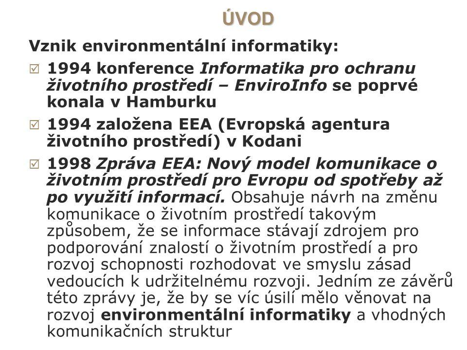 ÚVOD Vznik environmentální informatiky:  1994 konference Informatika pro ochranu životního prostředí – EnviroInfo se poprvé konala v Hamburku  1994 založena EEA (Evropská agentura životního prostředí) v Kodani  1998 Zpráva EEA: Nový model komunikace o životním prostředí pro Evropu od spotřeby až po využití informací.