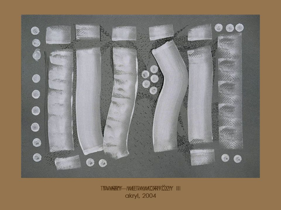 TVARY - METAMORFÓZY I akryl, 2004 TVARY – METAMORFÓZY II akryl, 2004 TVARY – METAMORFÓZY III akryl, 2004