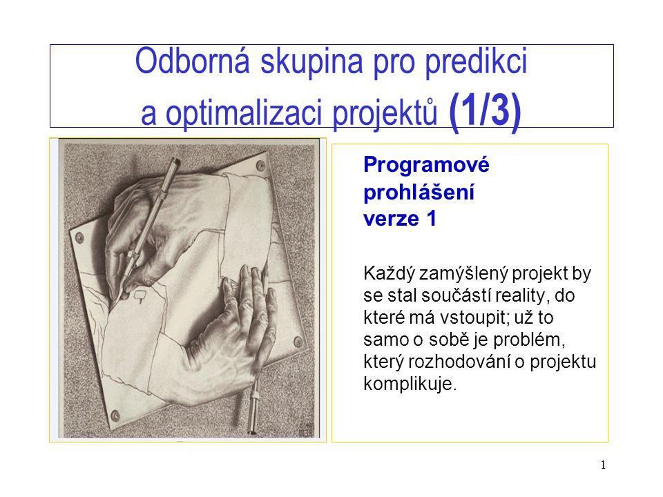1 Odborná skupina pro predikci a optimalizaci projektů (1/3) Programové prohlášení verze 1 Každý zamýšlený projekt by se stal součástí reality, do které má vstoupit; už to samo o sobě je problém, který rozhodování o projektu komplikuje.