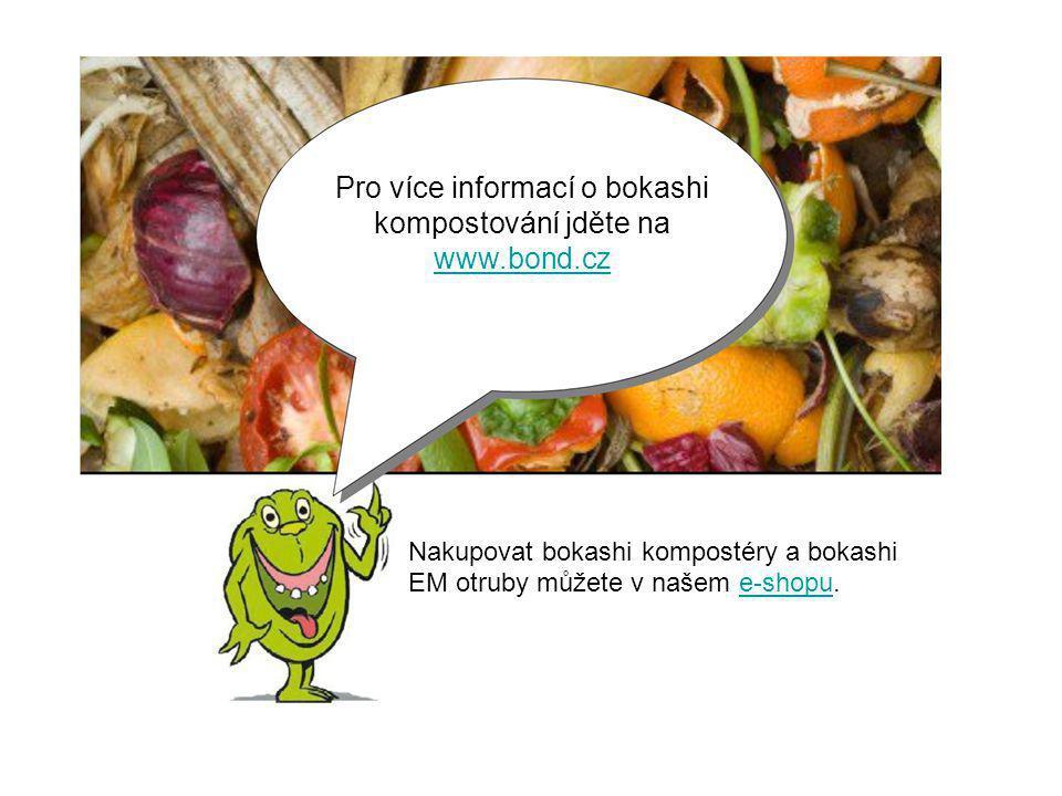 Pro více informací o bokashi kompostování jděte na www.bond.cz www.bond.cz Nakupovat bokashi kompostéry a bokashi EM otruby můžete v našem e-shopu.e-shopu