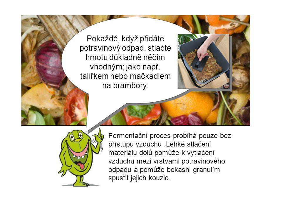 Pokaždé, když přidáte potravinový odpad, stlačte hmotu důkladně něčím vhodným; jako např. talířkem nebo mačkadlem na brambory. Fermentační proces prob
