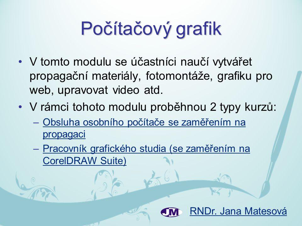 RNDr. Jana Matesová Počítačový grafik •V tomto modulu se účastníci naučí vytvářet propagační materiály, fotomontáže, grafiku pro web, upravovat video