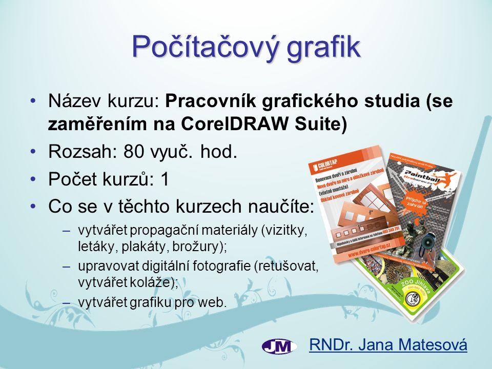 RNDr. Jana Matesová Počítačový grafik •Název kurzu: Pracovník grafického studia (se zaměřením na CorelDRAW Suite) •Rozsah: 80 vyuč. hod. •Počet kurzů: