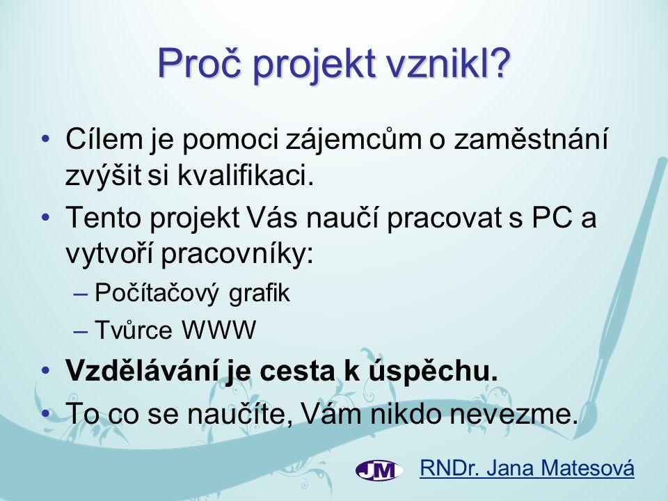 RNDr. Jana Matesová Proč projekt vznikl? •Cílem je pomoci zájemcům o zaměstnání zvýšit si kvalifikaci. •Tento projekt Vás naučí pracovat s PC a vytvoř