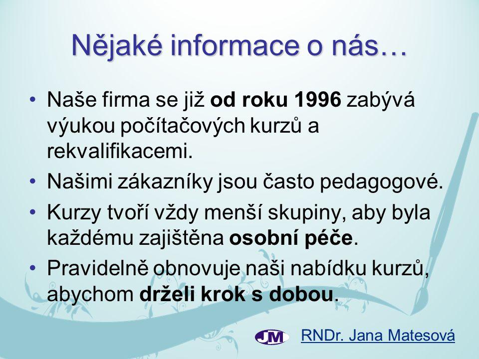 RNDr. Jana Matesová Nějaké informace o nás… •Naše firma se již od roku 1996 zabývá výukou počítačových kurzů a rekvalifikacemi. •Našimi zákazníky jsou